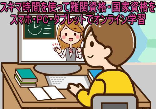 スキマ時間を使って難関資格・国家資格をスマホ・PC・タブレットでオンライン学習